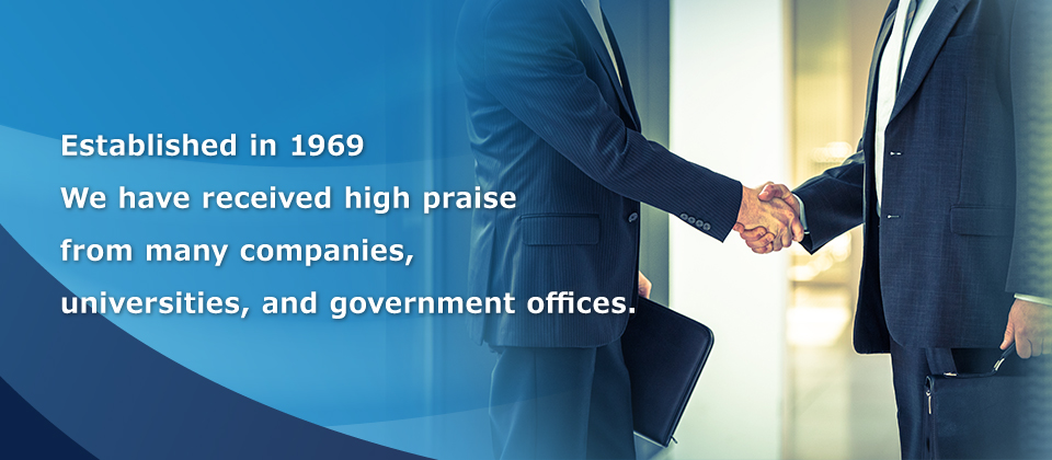 Established in 1969 We have received high praise from many companies, universities, and government offices.