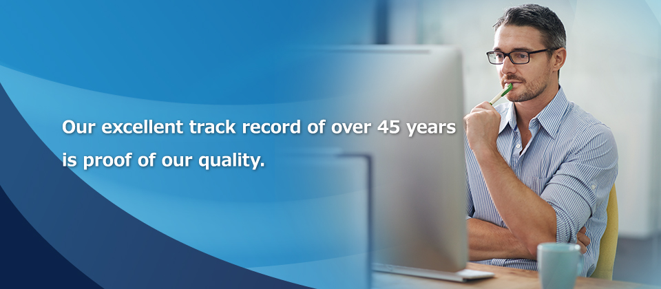 Our excellent track record of over 45 years is proof of our quality.